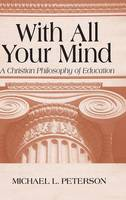 With All Your Mind: A Christian Philosophy of Education (Hardback)