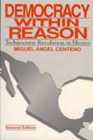Democracy Within Reason: Technocratic Revolution in Mexico (Hardback)