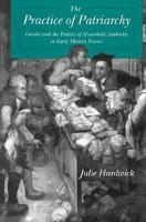 The Practice of Patriarchy: Gender and the Politics of Household Authority in Early Modern France (Paperback)