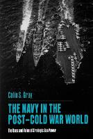 The Navy in the Post-Cold War World: The Uses and Value of Strategic Sea Power (Paperback)