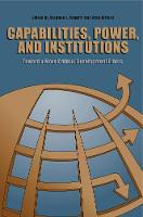 Capabilities, Power, and Institutions: Toward a More Critical Development Ethics (Hardback)