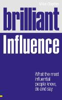 Brilliant Influence: What the Most Influential People Know, Do and Say - Brilliant Business (Paperback)