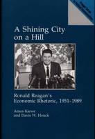 A Shining City on a Hill: Ronald Reagan's Economic Rhetoric, 1951-1989 (Hardback)