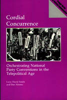 Cordial Concurrence: Orchestrating National Party Conventions in the Telepolitical Age (Paperback)