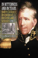 In Bitterness and in Tears: Andrew Jackson's Destruction of the Creeks and Seminoles (Hardback)