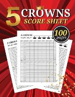 5 Crowns Score Sheet: 100 Large Score Pads for Scorekeeping - Crowns Score Cards - Crowns Score Pads - The Crown Book - Game Of Crowns Book (Paperback)