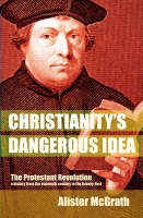 Christianity's Dangerous Idea: The Protestant Revolution - A History from the Sixteenth Century to the Twenty-First (Paperback)