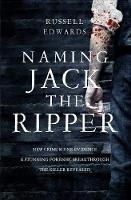 Naming Jack the Ripper: New Crime Scene Evidence, A Stunning Forensic Breakthrough, The Killer Revealed (Hardback)