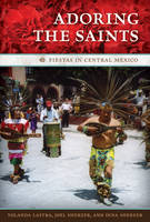 Adoring the Saints: Fiestas in Central Mexico - The William and Bettye Nowlin Series in Art, History, and Culture of the Western Hemisphere (Hardback)