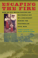 Escaping the Fire: How an Ixil Mayan Pastor Led His People Out of a Holocaust During the Guatemalan Civil War (Paperback)