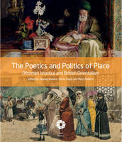 The Poetics and Politics of Place: Ottoman Istanbul and British Orientalism (Paperback)