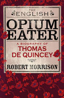 The English Opium-eater: A Biography of Thomas De Quincey (Hardback)