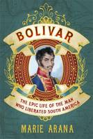 Bolivar: The Epic Life of the Man Who Liberated South America (Hardback)