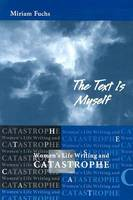 The Text is Myself: Women's Life Writing and Catastrophe - Wisconsin Studies in Autobiography (Paperback)