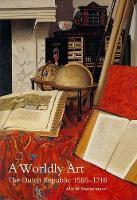 A Worldly Art: The Dutch Republic, 1585-1718 (Paperback)