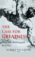 The Case for Greatness: Honorable Ambition and Its Problems (Hardback)