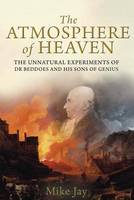 The Atmosphere of Heaven: The Unnatural Experiments of Dr Beddoes and His Sons of Genius (Hardback)