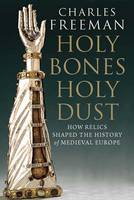 Holy Bones, Holy Dust: How Relics Shaped the History of Medieval Europe (Hardback)