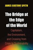 The Bridge at the Edge of the World: Capitalism, the Environment, and Crossing from Crisis to Sustainability (Hardback)