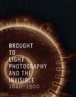 Brought to Light: Photography and the Invisible, 1840-1900 (Hardback)