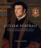Citizen Portrait: Portrait Painting and the Urban Elite of Tudor and Jacobean England and Wales (Hardback)