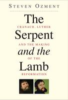 The Serpent and the Lamb: Cranach, Luther, and the Making of the Reformation (Hardback)