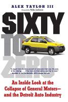 Sixty to Zero: An Inside Look at the Collapse of General Motors--and the Detroit Auto Industry (Paperback)