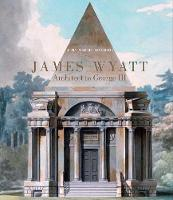 James Wyatt, 1746-1813: Architect to George III - The Paul Mellon Centre for Studies in British Art (Hardback)