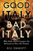 Good Italy, Bad Italy: Why Italy Must Conquer Its Demons to Face the Future (Hardback)