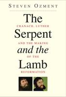The Serpent and the Lamb: Cranach, Luther, and the Making of the Reformation (Paperback)