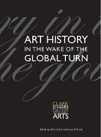 Art History in the Wake of the Global Turn - Clark Studies in the Visual Arts (Paperback)