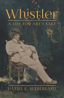 Whistler: A Life for Art's Sake (Hardback)