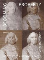 Becoming Property: Art, Theory, and Law in Early Modern France (Hardback)