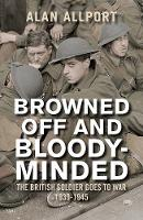 Browned Off and Bloody-Minded: The British Soldier Goes to War 1939-1945 (Paperback)