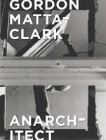 Gordon Matta-Clark: Anarchitect (Hardback)
