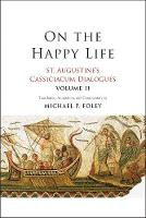 On the Happy Life: St. Augustine's Cassiciacum Dialogues, Volume 2 (Hardback)