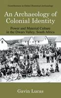 An Archaeology of Colonial Identity: Power and Material Culture in the Dwars Valley, South Africa - Contributions To Global Historical Archaeology (Hardback)