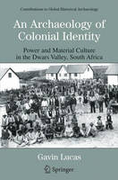 An Archaeology of Colonial Identity: Power and Material Culture in the Dwars Valley, South Africa - Contributions To Global Historical Archaeology (Paperback)