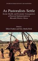 As Pastoralists Settle: Social, Health, and Economic Consequences of the Pastoral Sedentarization in Marsabit District, Kenya - Studies in Human Ecology and Adaptation 1 (Hardback)