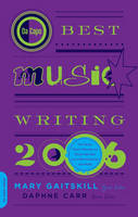Da Capo Best Music Writing 2006: The Year's Finest Writing on Rock, Hip-hop, Jazz, Pop, Country and More - De Capo Best Music Writing S. (Paperback)