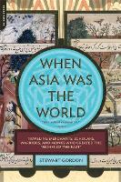 """When Asia Was the World: Traveling Merchants, Scholars, Warriors, and Monks Who Created the """"Riches of the """"East"""" (Paperback)"""