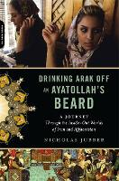 Drinking Arak Off an Ayatollah's Beard: A Journey Through the Inside-Out Worlds of Iran and Afghanistan (Paperback)