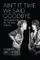 Ain't It Time We Said Goodbye: The Rolling Stones on the Road to Exile (Hardback)
