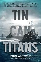 Tin Can Titans: The Heroic Men and Ships of World War II's Most Decorated Navy Destroyer Squadron (Hardback)