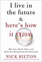 I Live in the Future and Here's How it Works: Why Your World, Work, and Brain are Being Creatively Disrupted (Hardback)