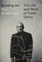 Building Art: The Life and Work of Frank Gehry (Hardback)