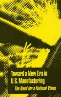 Toward a New Era in U.S. Manufacturing: The Need for a National Vision (Paperback)