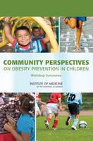Community Perspectives on Obesity Prevention in Children: Workshop Summaries (Paperback)