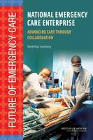 National Emergency Care Enterprise: Advancing Care Through Collaboration: Workshop Summary (Paperback)