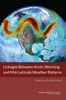 Linkages Between Arctic Warming and Mid-Latitude Weather Patterns: Summary of a Workshop (Paperback)